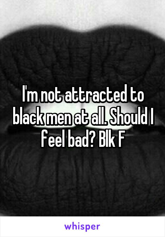 I'm not attracted to black men at all. Should I feel bad? Blk F