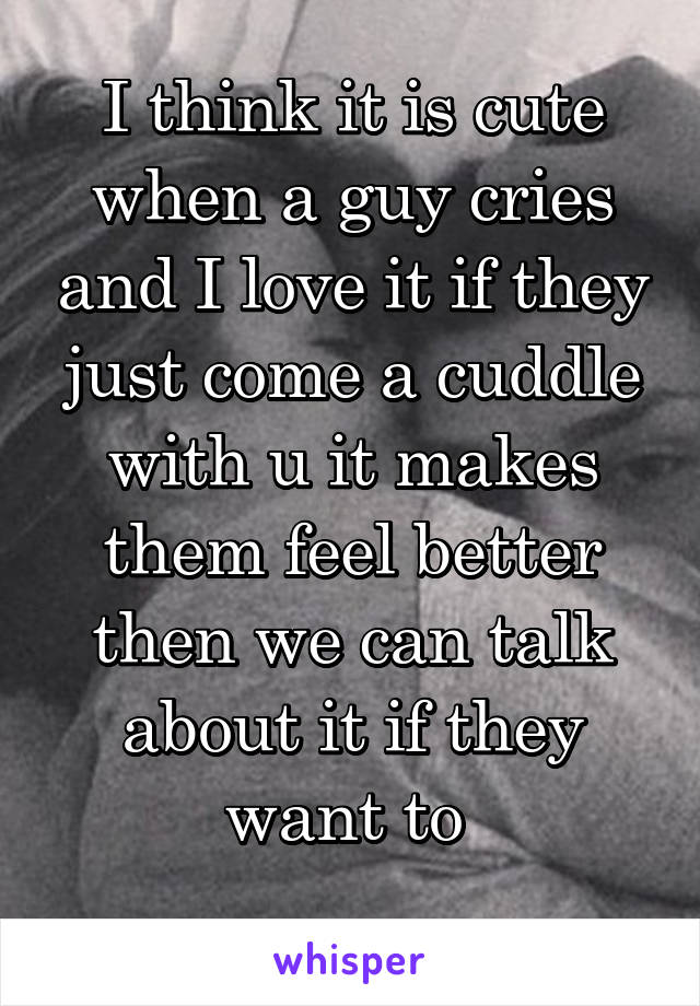 I think it is cute when a guy cries and I love it if they just come a cuddle with u it makes them feel better then we can talk about it if they want to