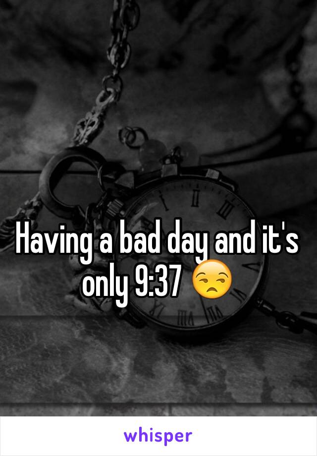 Having a bad day and it's only 9:37 😒