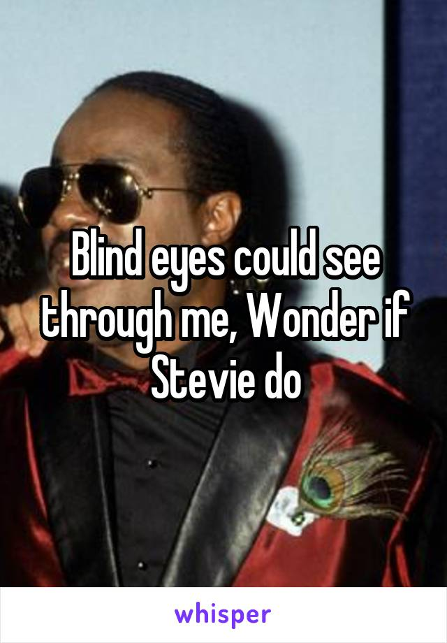 Blind eyes could see through me, Wonder if Stevie do
