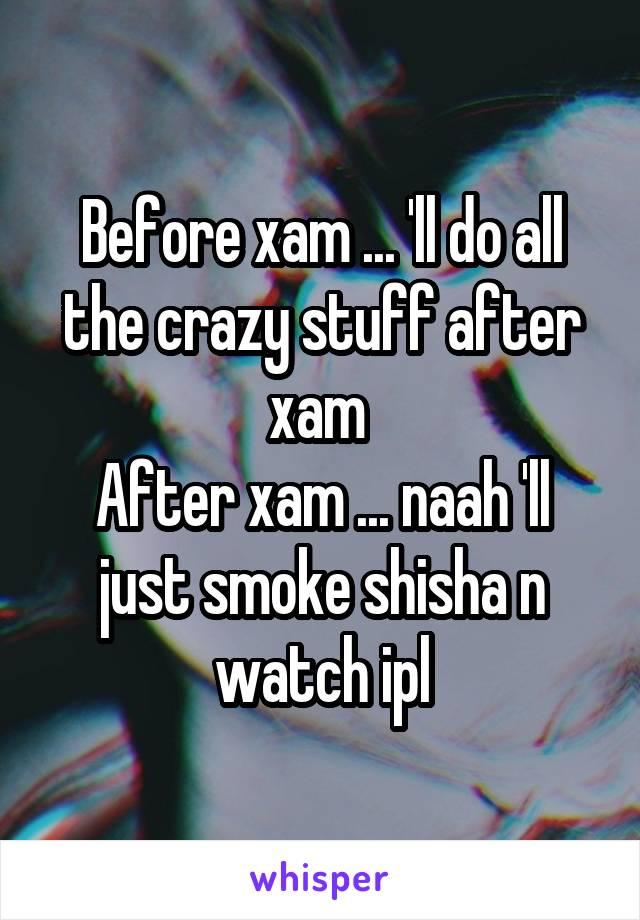 Before xam ... 'll do all the crazy stuff after xam  After xam ... naah 'll just smoke shisha n watch ipl