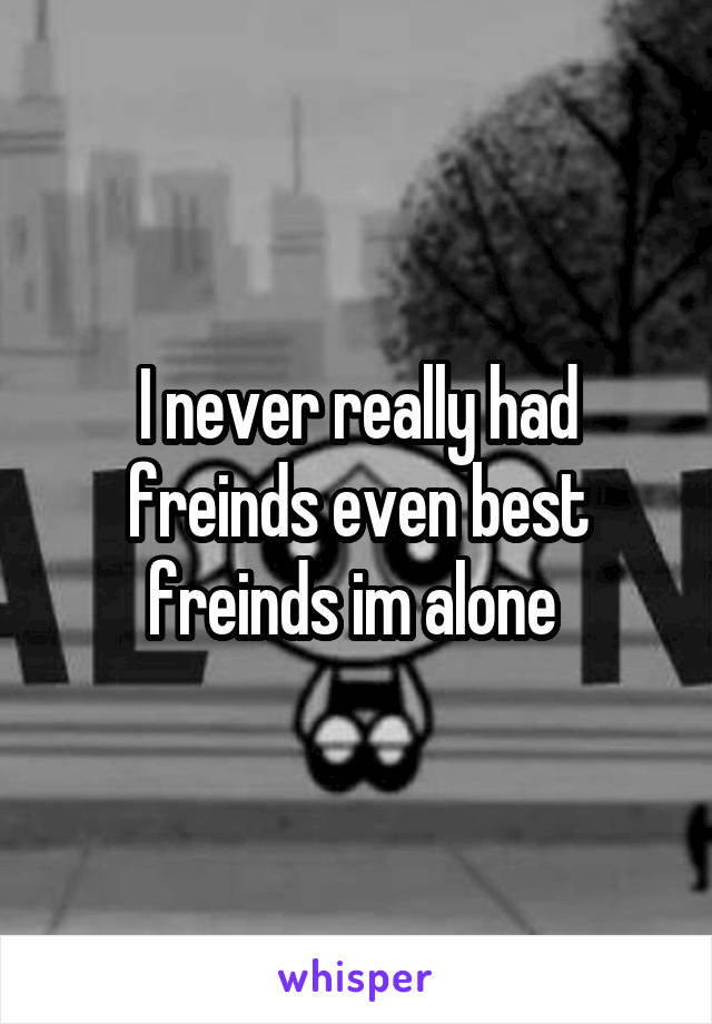 I never really had freinds even best freinds im alone