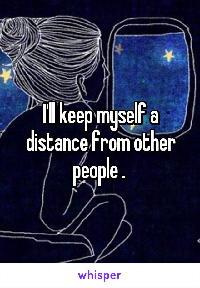 I'll keep myself a distance from other people .