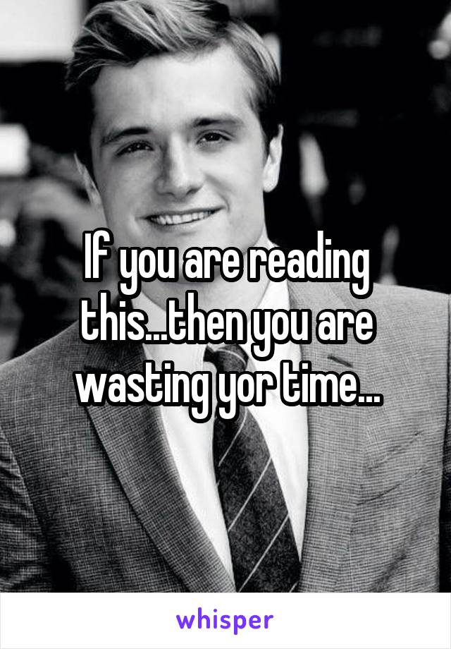 If you are reading this...then you are wasting yor time...