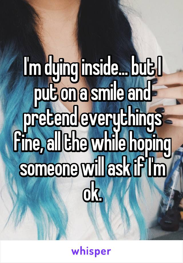 I'm dying inside... but I put on a smile and pretend everythings fine, all the while hoping someone will ask if I'm ok.