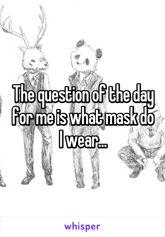 The question of the day for me is what mask do I wear...
