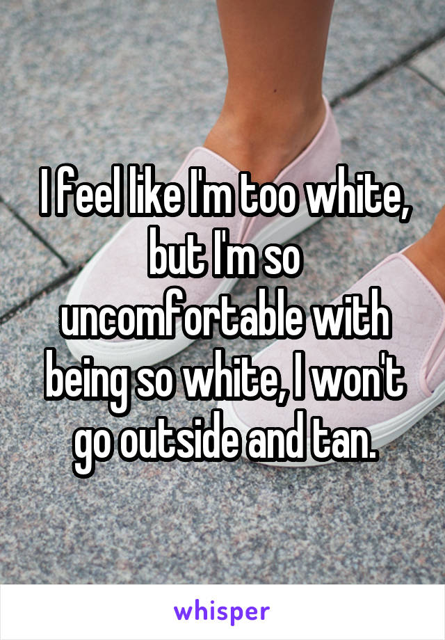 I feel like I'm too white, but I'm so uncomfortable with being so white, I won't go outside and tan.