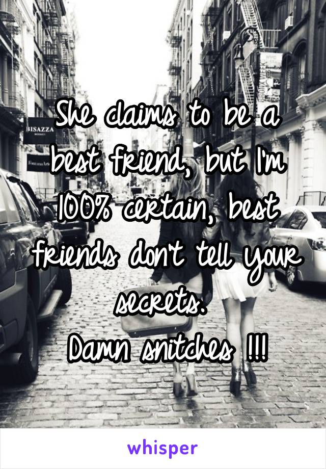 She claims to be a best friend, but I'm 100% certain, best friends don't tell your secrets.  Damn snitches !!!