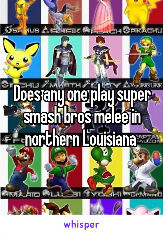 Does any one play super smash bros melee in northern Louisiana