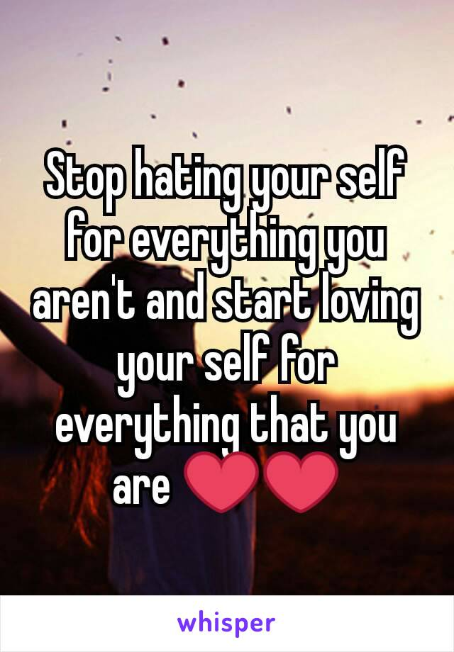 Stop hating your self for everything you aren't and start loving your self for everything that you are ❤❤