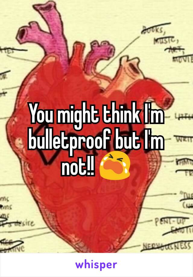 You might think I'm bulletproof but I'm not!! 😭