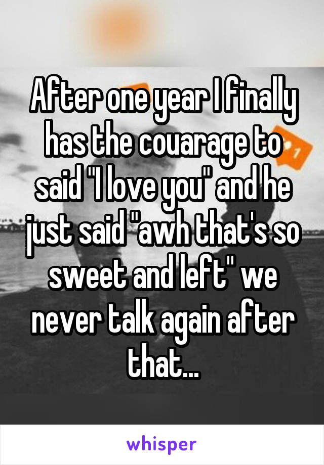 """After one year I finally has the couarage to said """"I love you"""" and he just said """"awh that's so sweet and left"""" we never talk again after that..."""