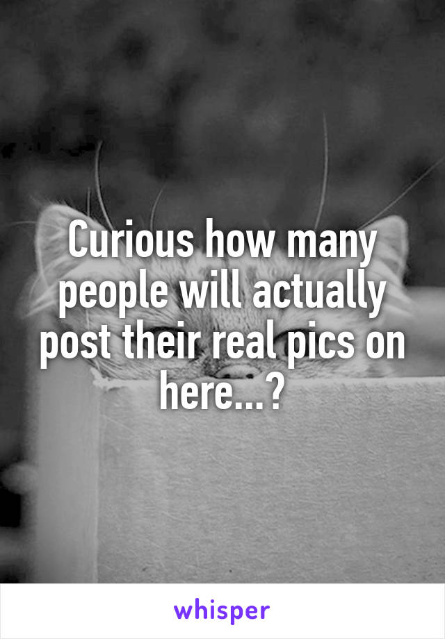 Curious how many people will actually post their real pics on here...?
