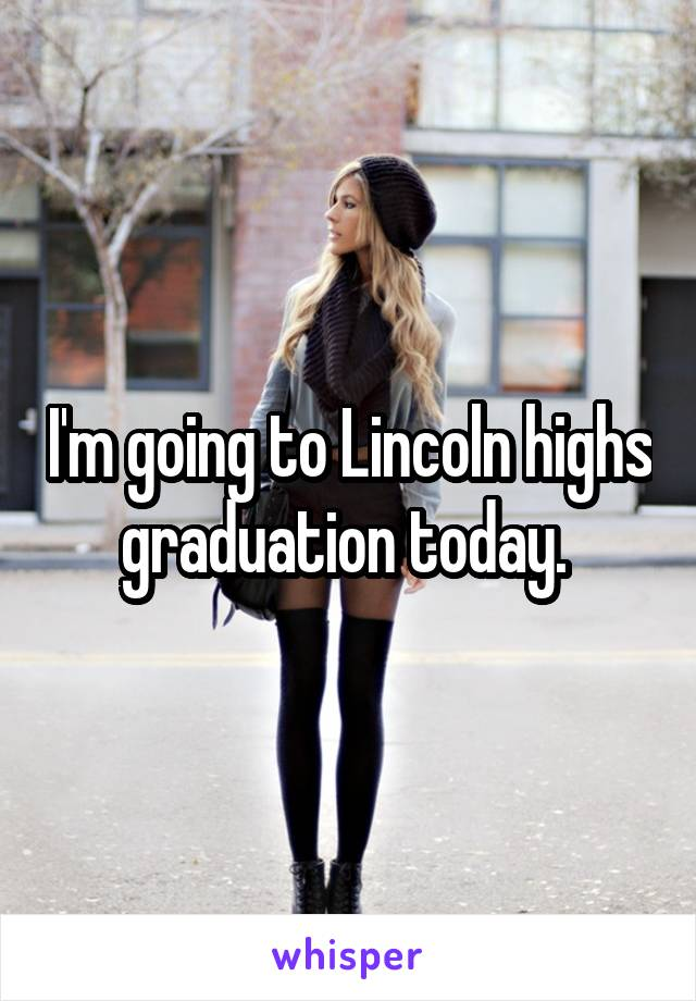 I'm going to Lincoln highs graduation today.