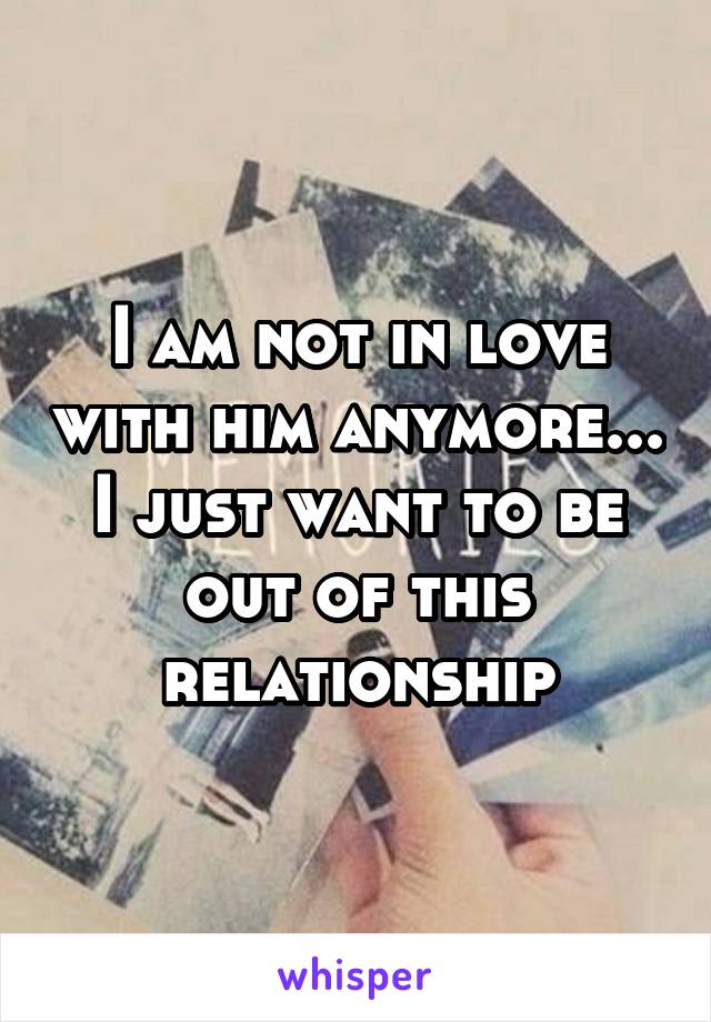 I am not in love with him anymore... I just want to be out of this relationship