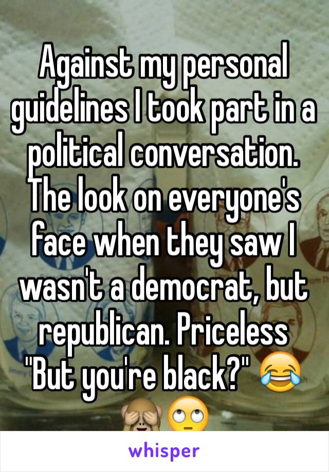 "Against my personal guidelines I took part in a political conversation. The look on everyone's face when they saw I wasn't a democrat, but republican. Priceless        ""But you're black?"" 😂🙈🙄"
