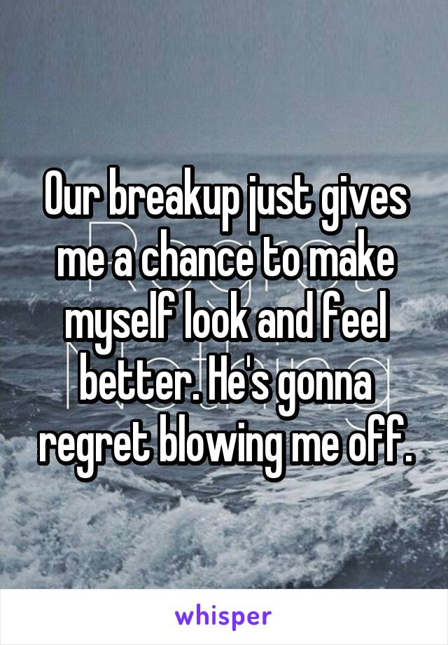 Our breakup just gives me a chance to make myself look and feel better. He's gonna regret blowing me off.