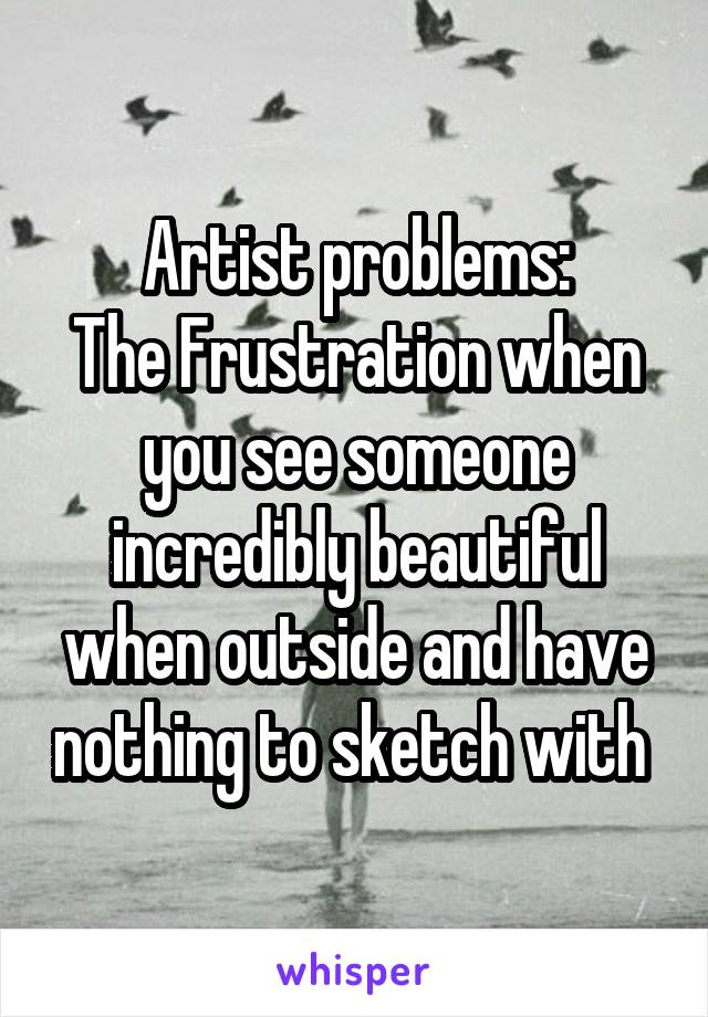 Artist problems: The Frustration when you see someone incredibly beautiful when outside and have nothing to sketch with