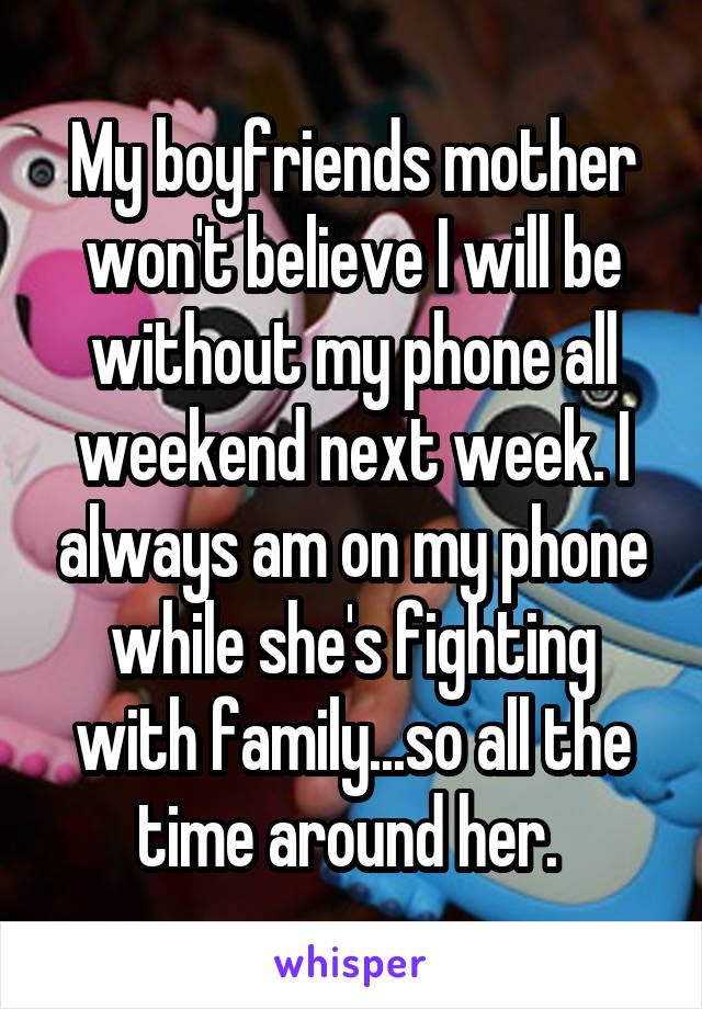 My boyfriends mother won't believe I will be without my phone all weekend next week. I always am on my phone while she's fighting with family...so all the time around her.