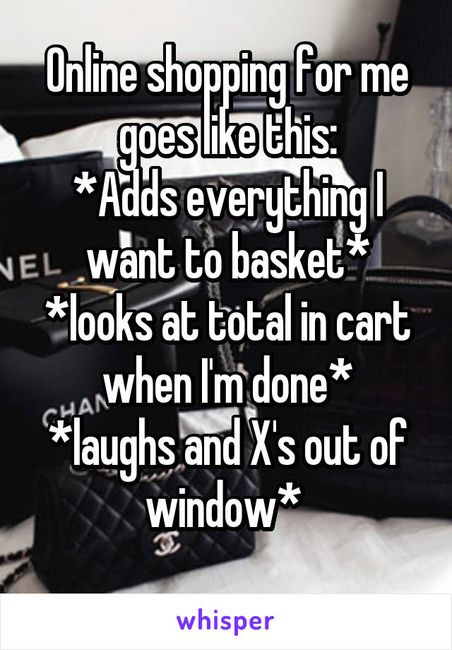 Online shopping for me goes like this: *Adds everything I want to basket* *looks at total in cart when I'm done* *laughs and X's out of window*
