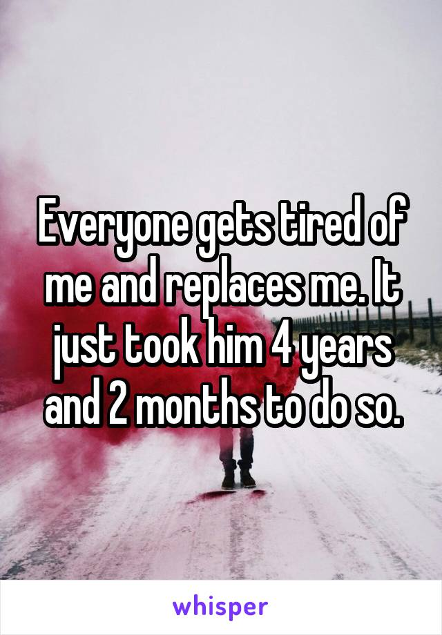 Everyone gets tired of me and replaces me. It just took him 4 years and 2 months to do so.