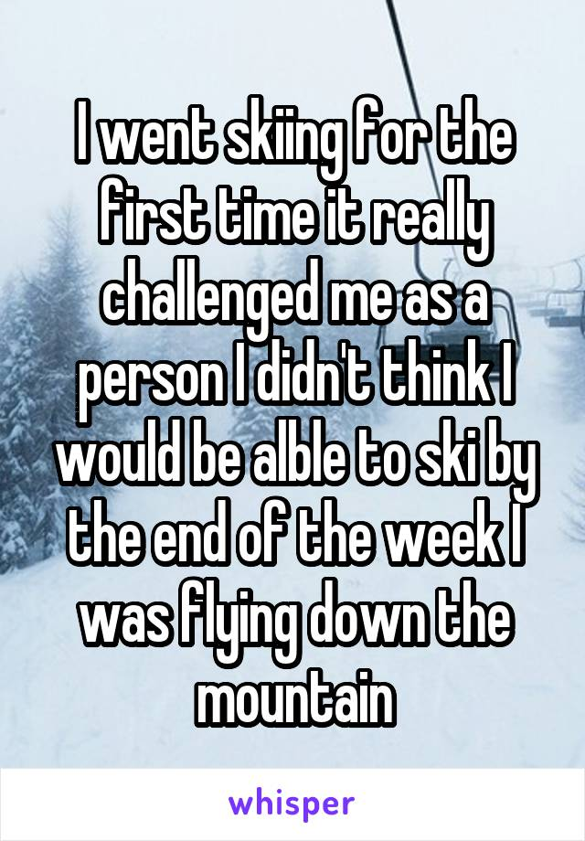 I went skiing for the first time it really challenged me as a person I didn't think I would be alble to ski by the end of the week I was flying down the mountain