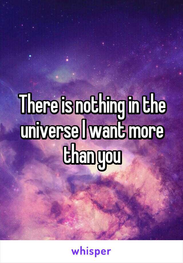 There is nothing in the universe I want more than you