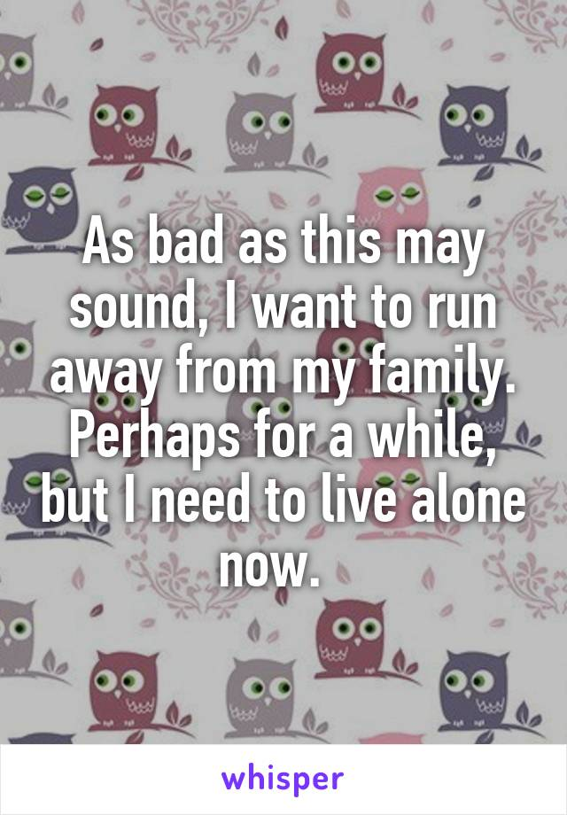 As bad as this may sound, I want to run away from my family. Perhaps for a while, but I need to live alone now.