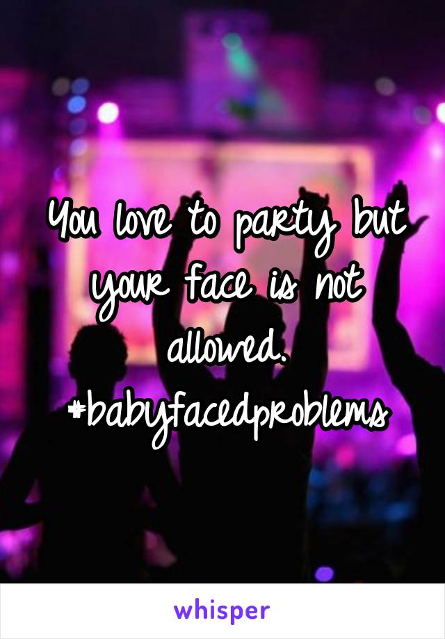 You love to party but your face is not allowed. #babyfacedproblems