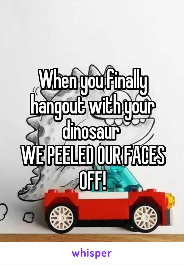 When you finally hangout with your dinosaur  WE PEELED OUR FACES OFF!