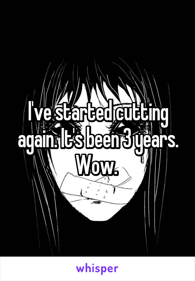 I've started cutting again. It's been 3 years. Wow.