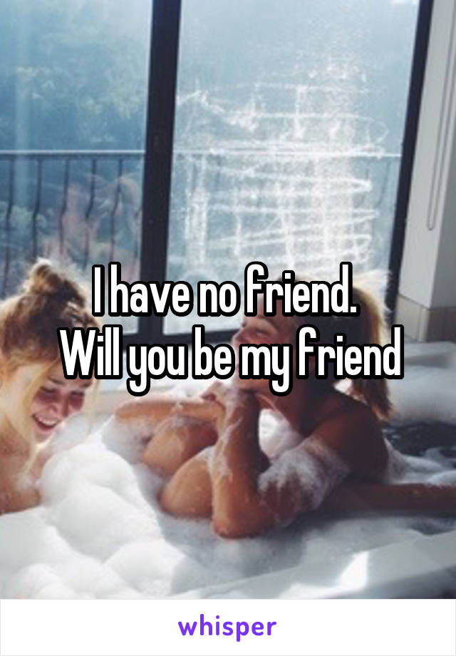 I have no friend.  Will you be my friend