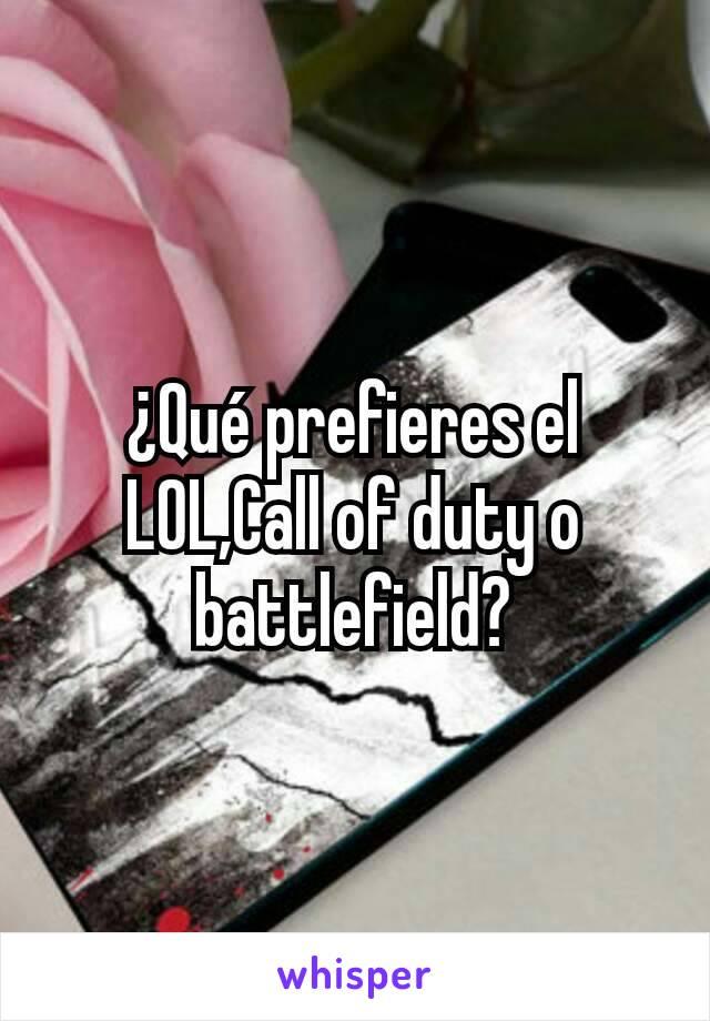 ¿Qué prefieres el LOL,Call of duty o battlefield?