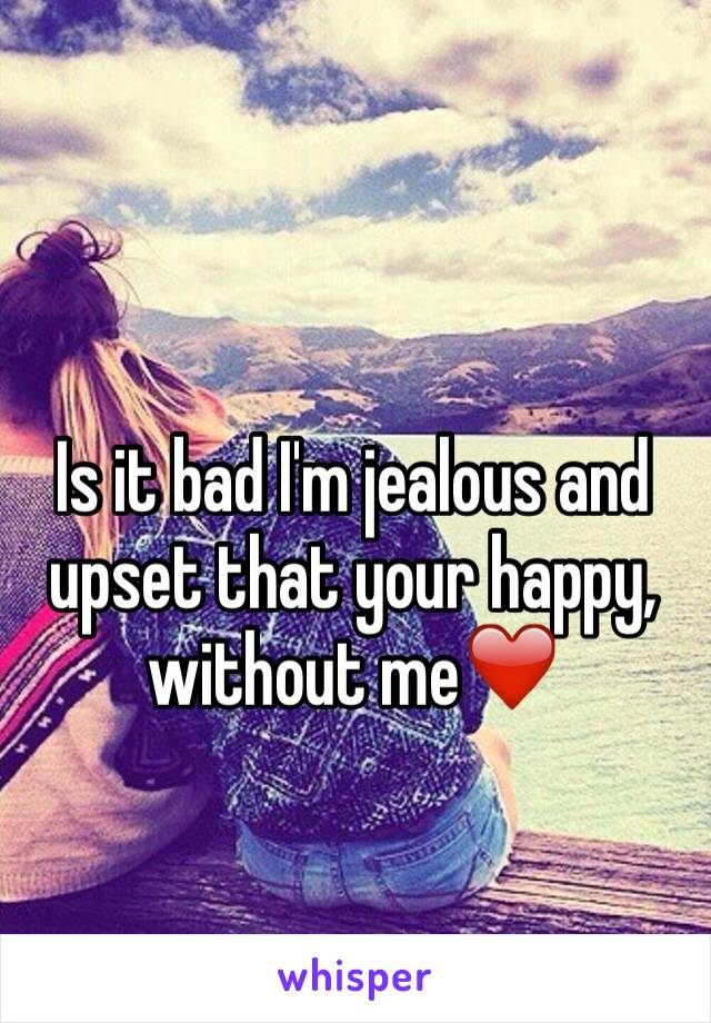 Is it bad I'm jealous and upset that your happy, without me❤️