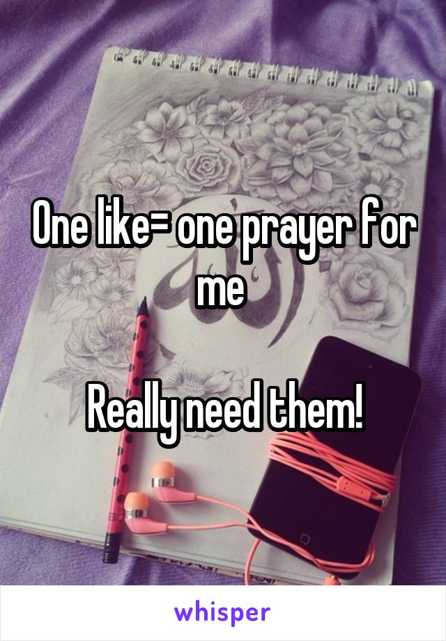 One like= one prayer for me   Really need them!