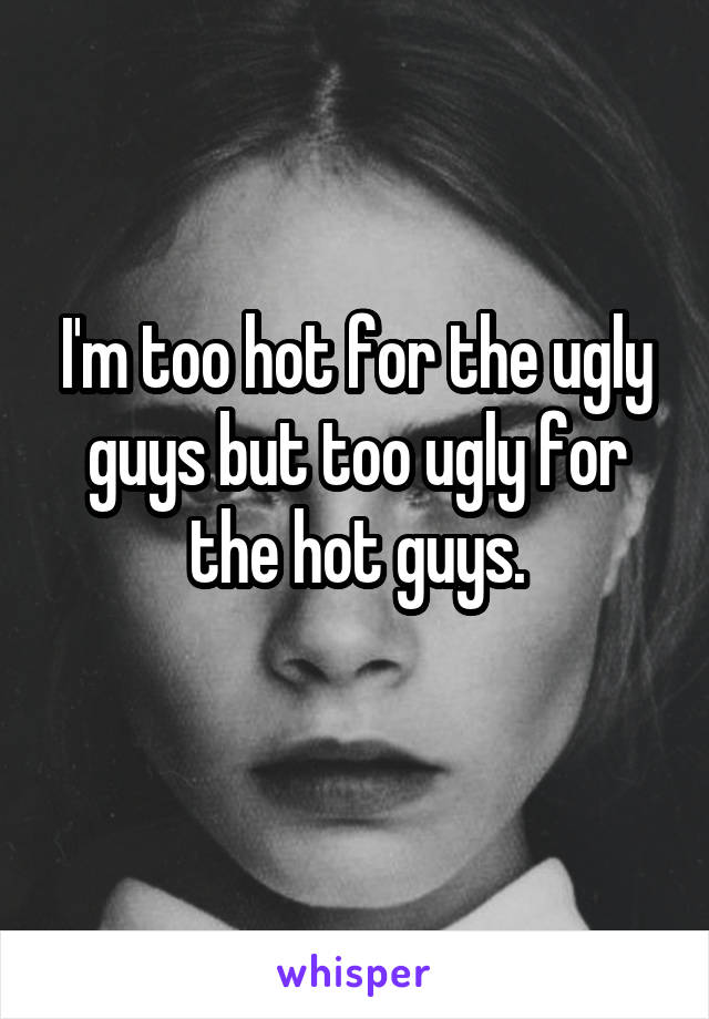 I'm too hot for the ugly guys but too ugly for the hot guys.