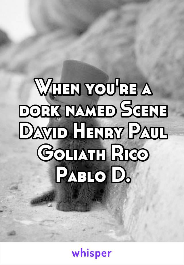 When you're a dork named Scene David Henry Paul Goliath Rico Pablo D.