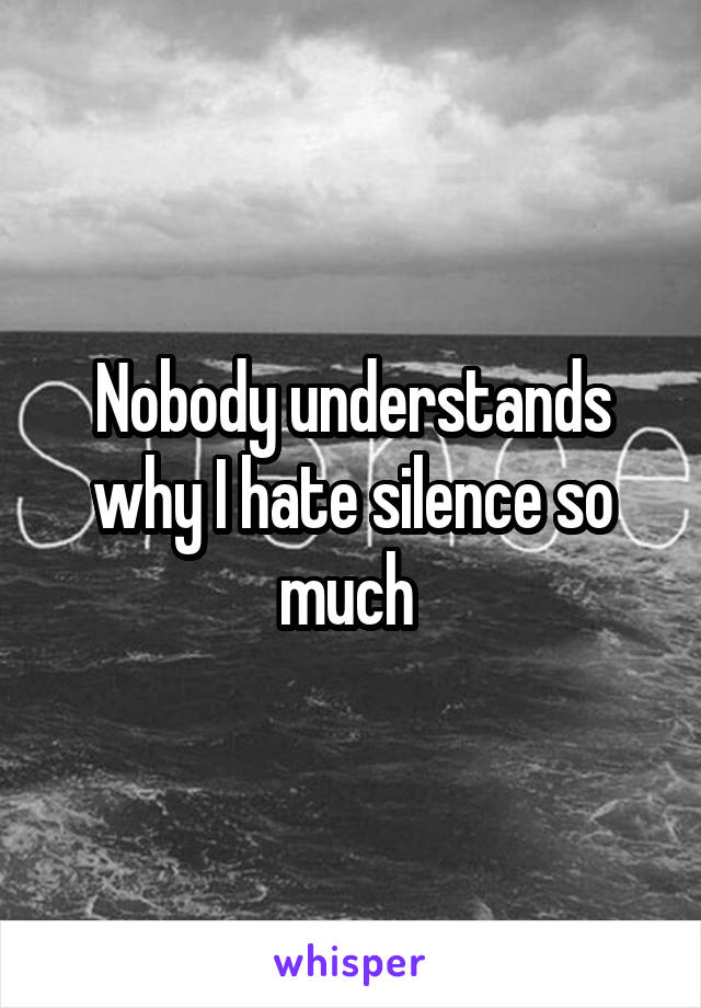 Nobody understands why I hate silence so much