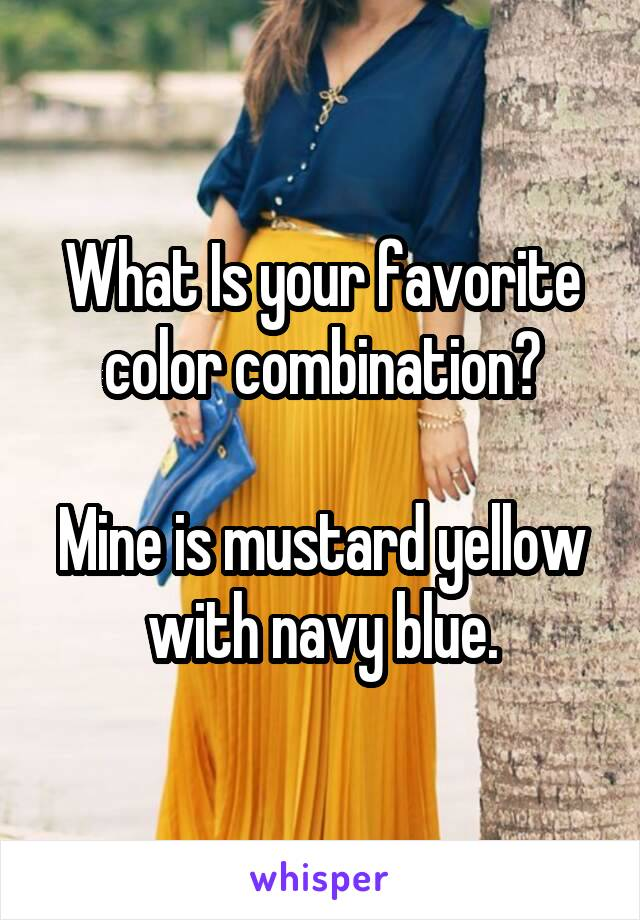 What Is your favorite color combination?  Mine is mustard yellow with navy blue.