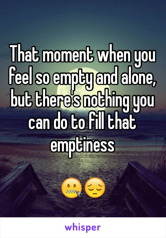 That moment when you feel so empty and alone, but there's nothing you can do to fill that emptiness  🤐😔