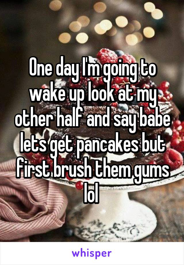 One day I'm going to wake up look at my other half and say babe lets get pancakes but first brush them gums lol