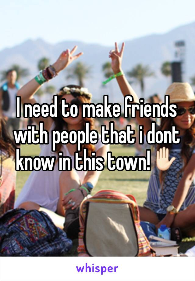 I need to make friends with people that i dont know in this town!✋🏻