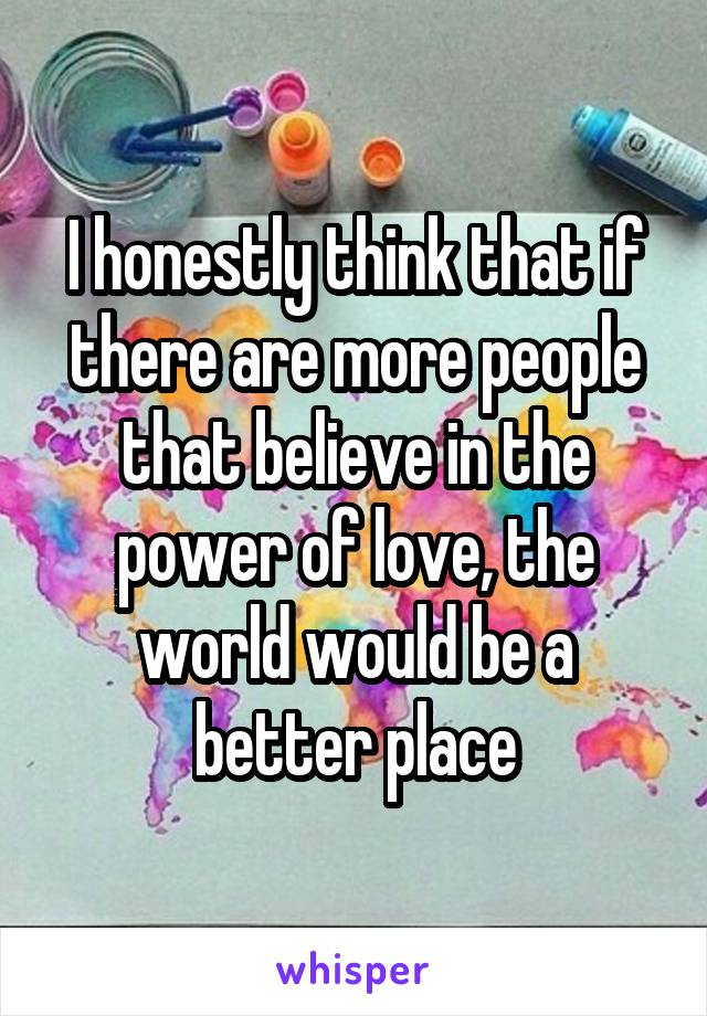 I honestly think that if there are more people that believe in the power of love, the world would be a better place