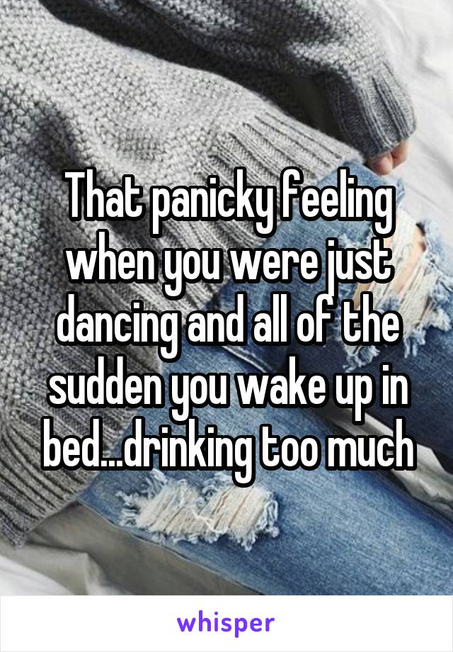 That panicky feeling when you were just dancing and all of the sudden you wake up in bed...drinking too much