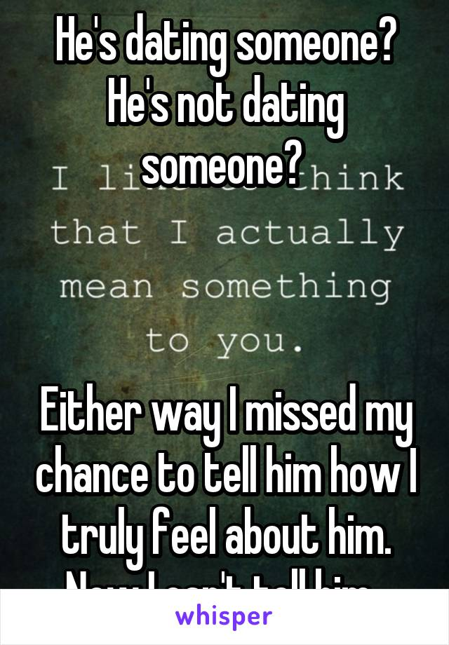He's dating someone? He's not dating someone?     Either way I missed my chance to tell him how I truly feel about him. Now I can't tell him.