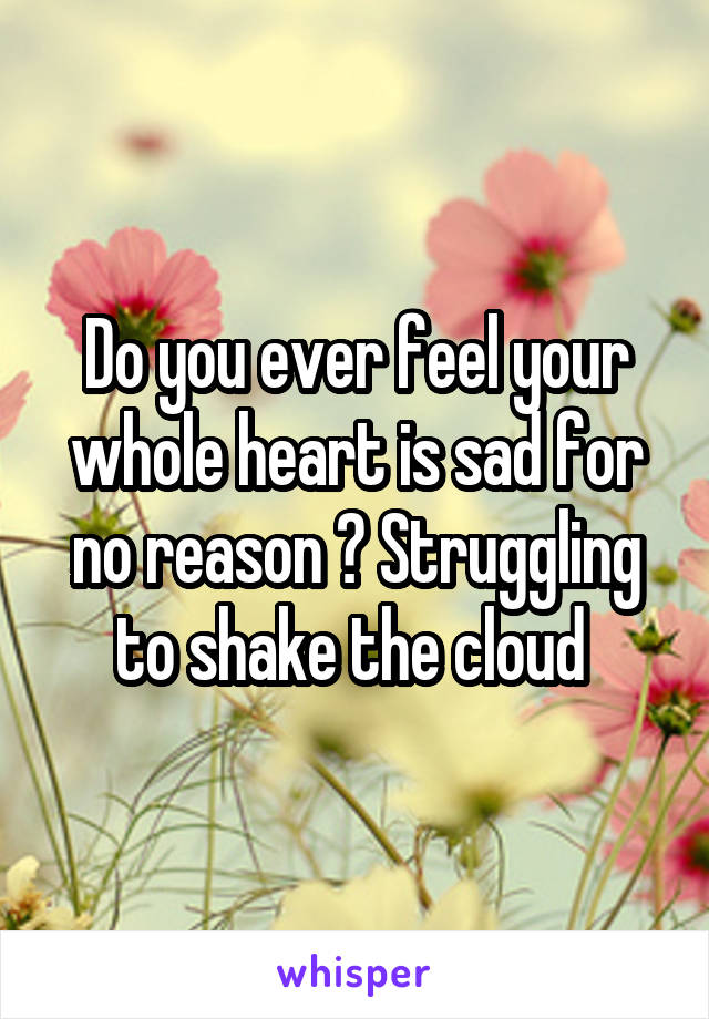 Do you ever feel your whole heart is sad for no reason ? Struggling to shake the cloud