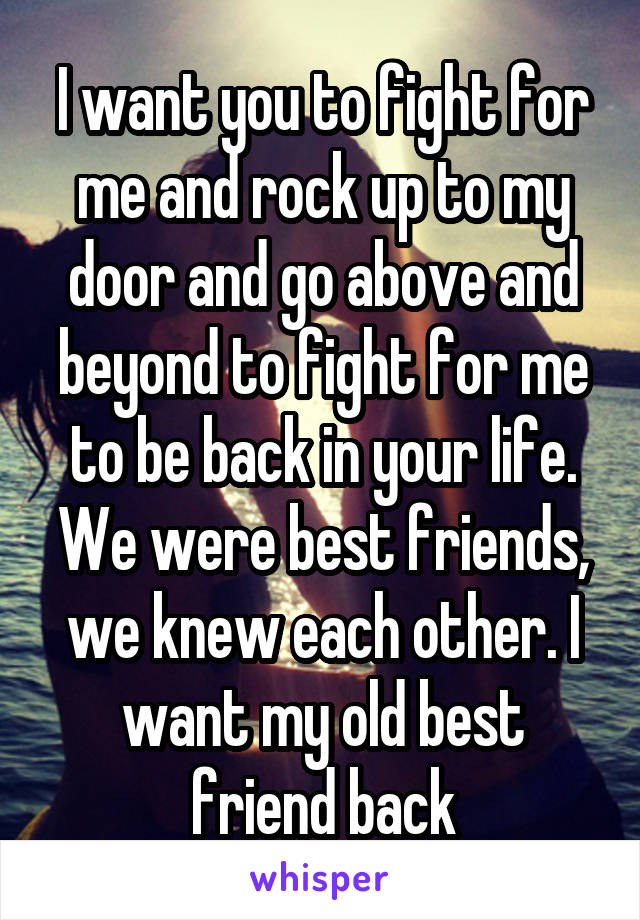 I want you to fight for me and rock up to my door and go above and beyond to fight for me to be back in your life. We were best friends, we knew each other. I want my old best friend back