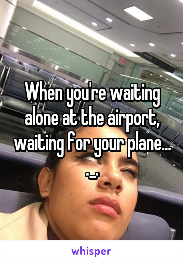 When you're waiting alone at the airport, waiting for your plane... ._.