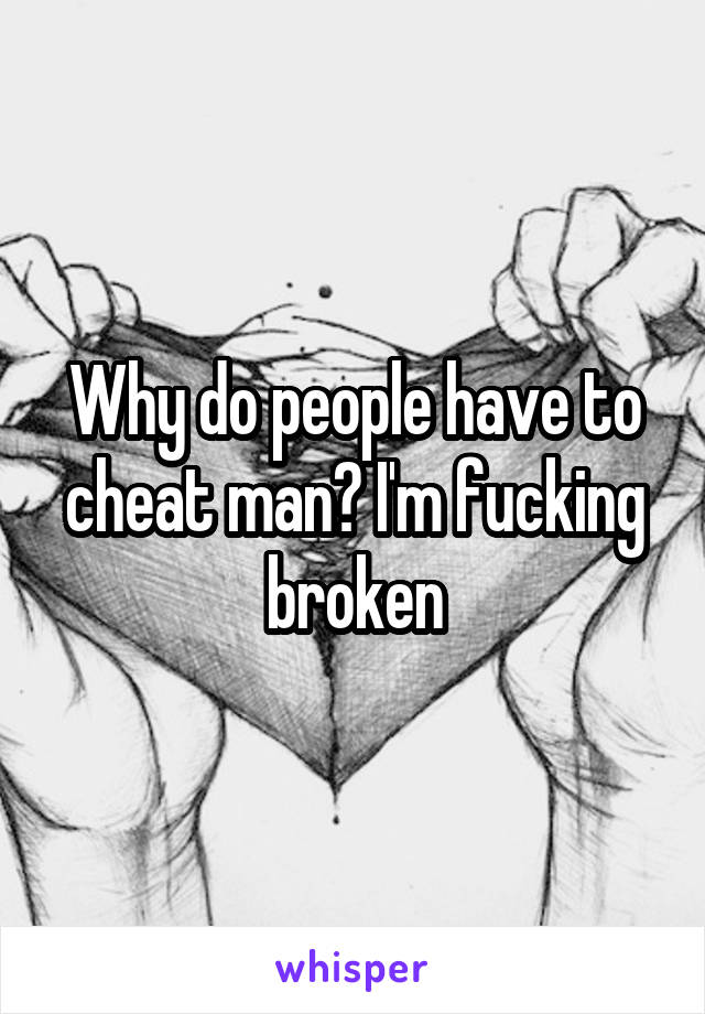 Why do people have to cheat man? I'm fucking broken