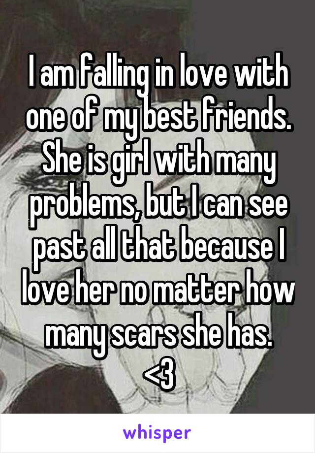 I am falling in love with one of my best friends. She is girl with many problems, but I can see past all that because I love her no matter how many scars she has. <3